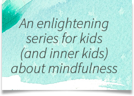 An enlightening series for kids (and inner kids) about mindfulness